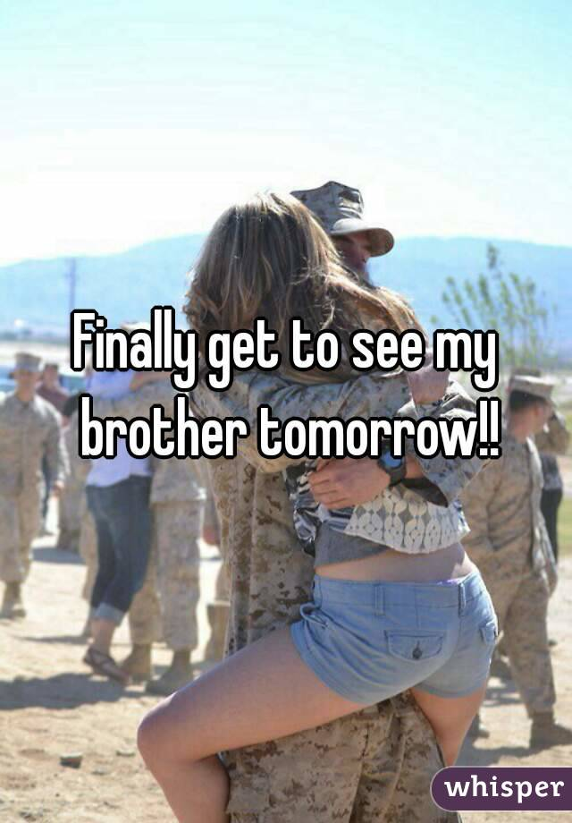 Finally get to see my brother tomorrow!!