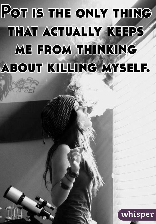Pot is the only thing that actually keeps me from thinking about killing myself.