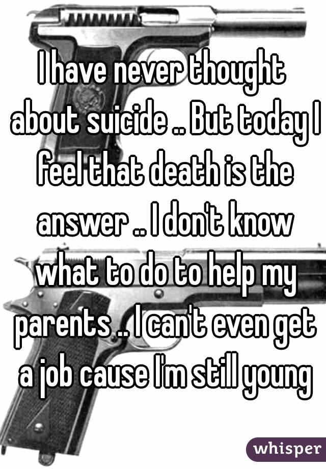 I have never thought about suicide .. But today I feel that death is the answer .. I don't know what to do to help my parents .. I can't even get a job cause I'm still young
