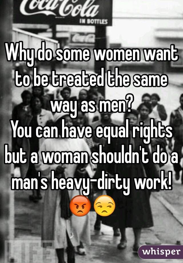 Why do some women want to be treated the same way as men?  You can have equal rights but a woman shouldn't do a man's heavy-dirty work!😡😒
