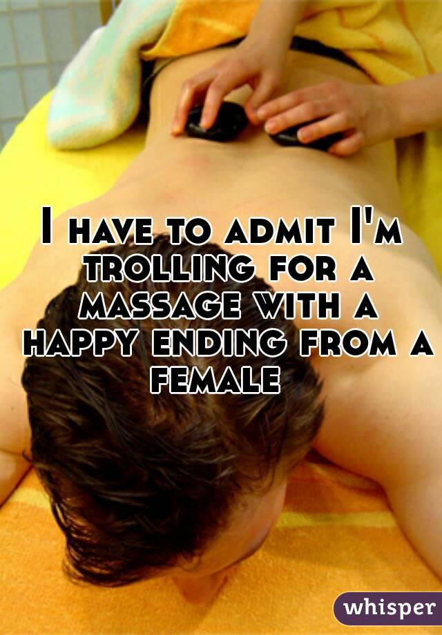 I have to admit I'm trolling for a massage with a happy ending from a female