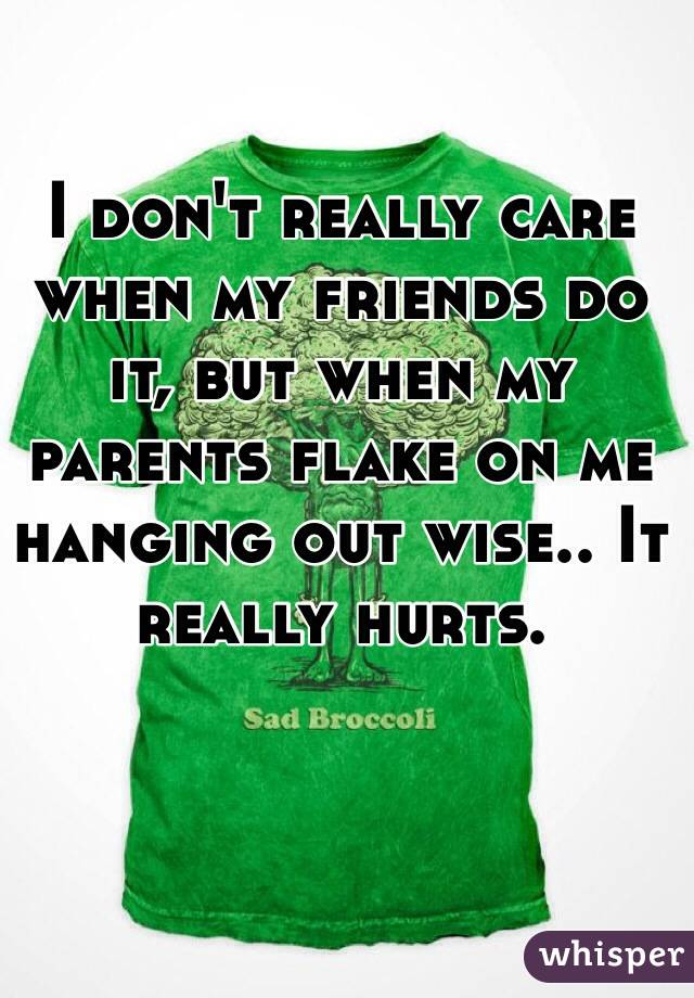 I don't really care when my friends do it, but when my parents flake on me hanging out wise.. It really hurts.