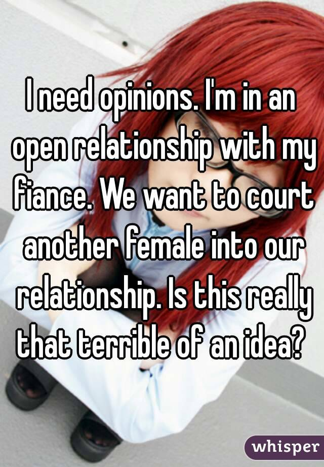 I need opinions. I'm in an open relationship with my fiance. We want to court another female into our relationship. Is this really that terrible of an idea?
