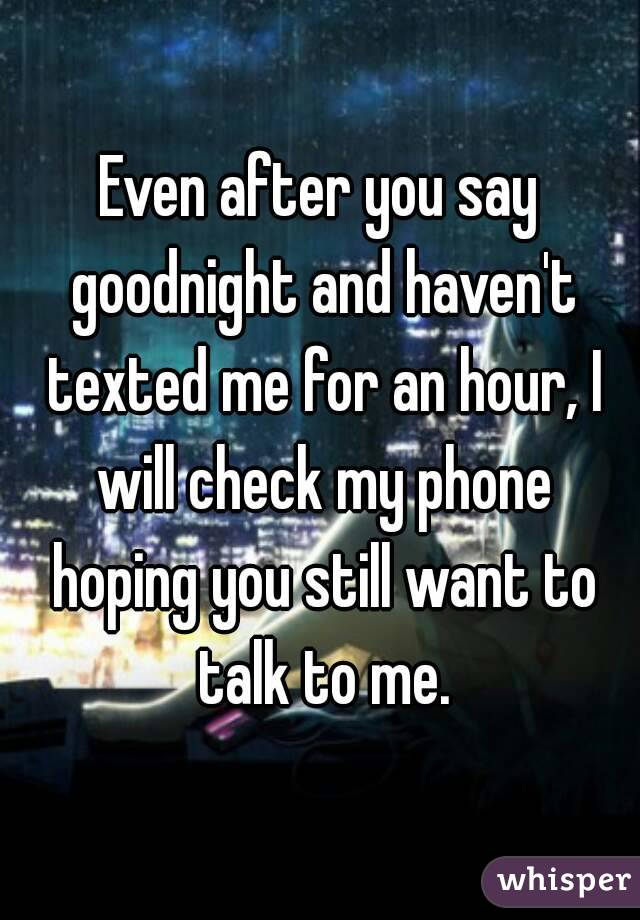 Even after you say goodnight and haven't texted me for an hour, I will check my phone hoping you still want to talk to me.