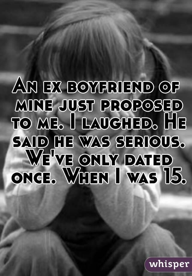 An ex boyfriend of mine just proposed to me. I laughed. He said he was serious. We've only dated once. When I was 15.