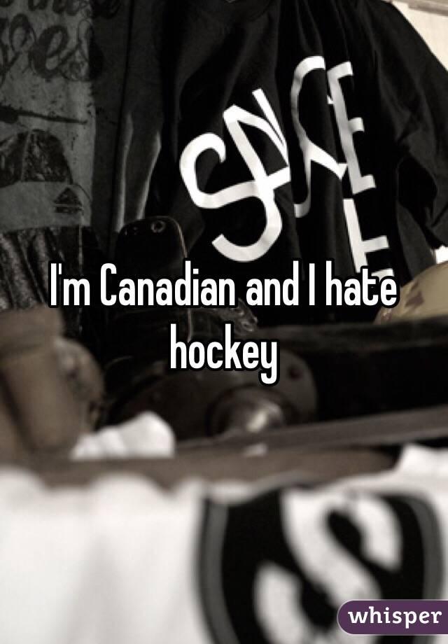 I'm Canadian and I hate hockey