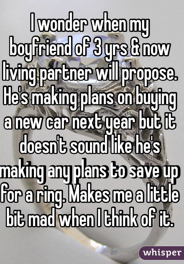 I wonder when my boyfriend of 3 yrs & now living partner will propose. He's making plans on buying a new car next year but it doesn't sound like he's making any plans to save up for a ring. Makes me a little bit mad when I think of it.