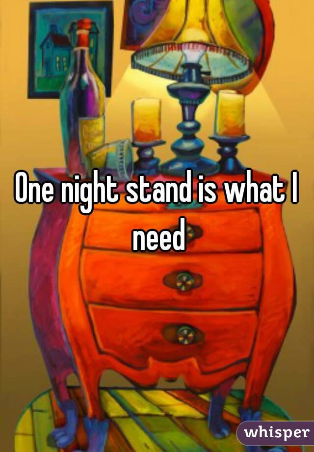 One night stand is what I need