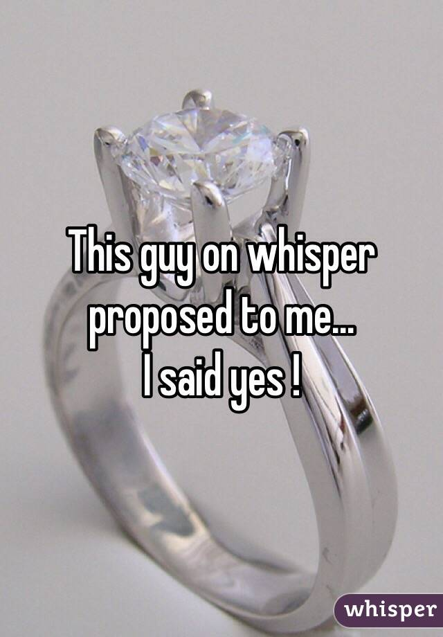 This guy on whisper proposed to me... I said yes !