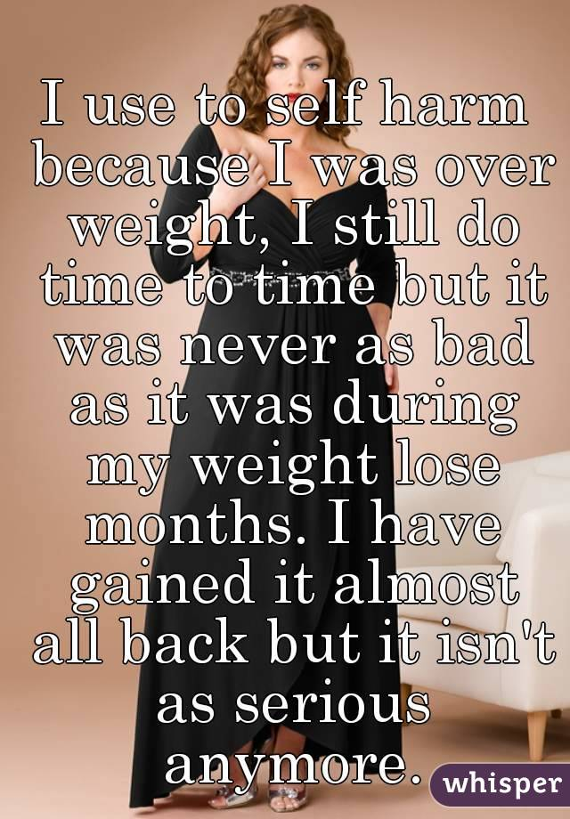 I use to self harm because I was over weight, I still do time to time but it was never as bad as it was during my weight lose months. I have gained it almost all back but it isn't as serious anymore.