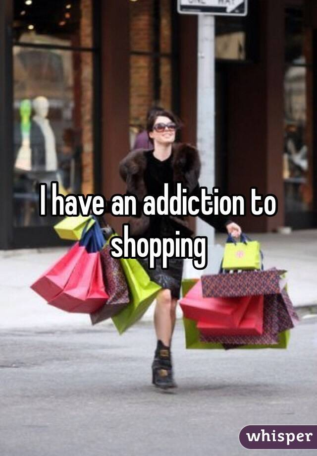 I have an addiction to shopping