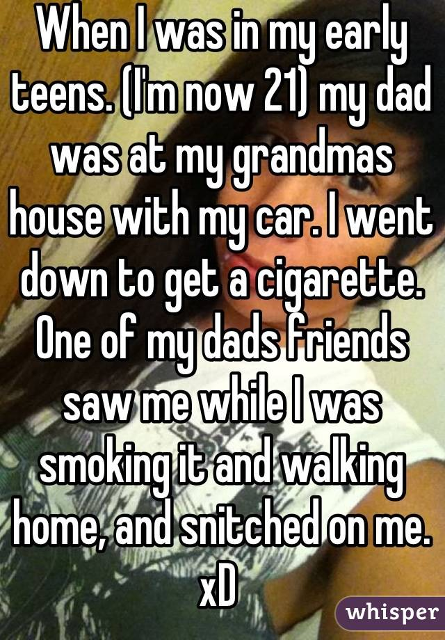 When I was in my early teens. (I'm now 21) my dad was at my grandmas house with my car. I went down to get a cigarette. One of my dads friends saw me while I was smoking it and walking home, and snitched on me. xD