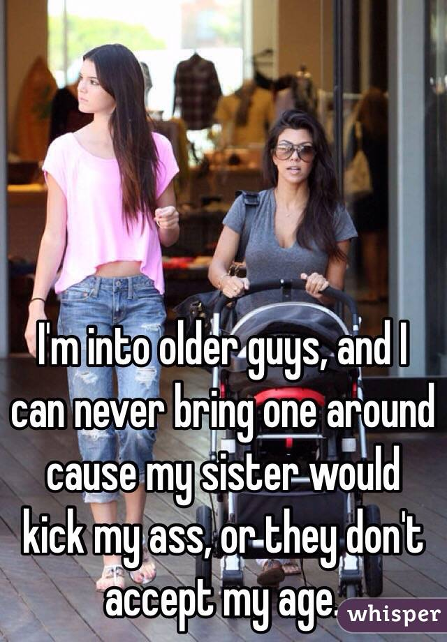 I'm into older guys, and I can never bring one around cause my sister would kick my ass, or they don't accept my age.