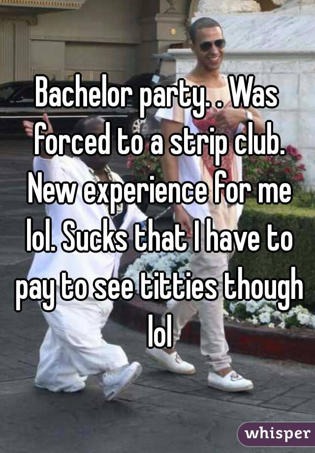 Bachelor party. . Was forced to a strip club. New experience for me lol. Sucks that I have to pay to see titties though lol