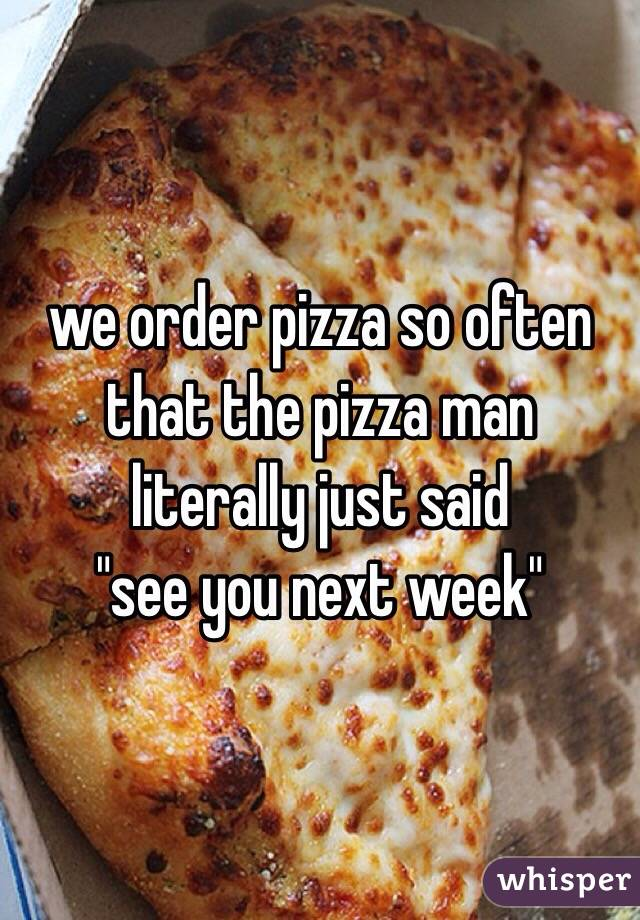"we order pizza so often that the pizza man literally just said  ""see you next week"""
