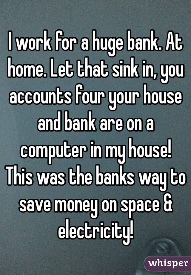 I work for a huge bank. At home. Let that sink in, you accounts four your house and bank are on a computer in my house! This was the banks way to save money on space & electricity!