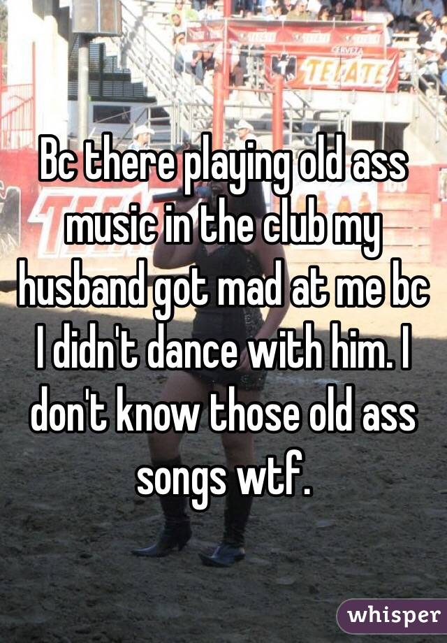 Bc there playing old ass music in the club my husband got mad at me bc I didn't dance with him. I don't know those old ass songs wtf.