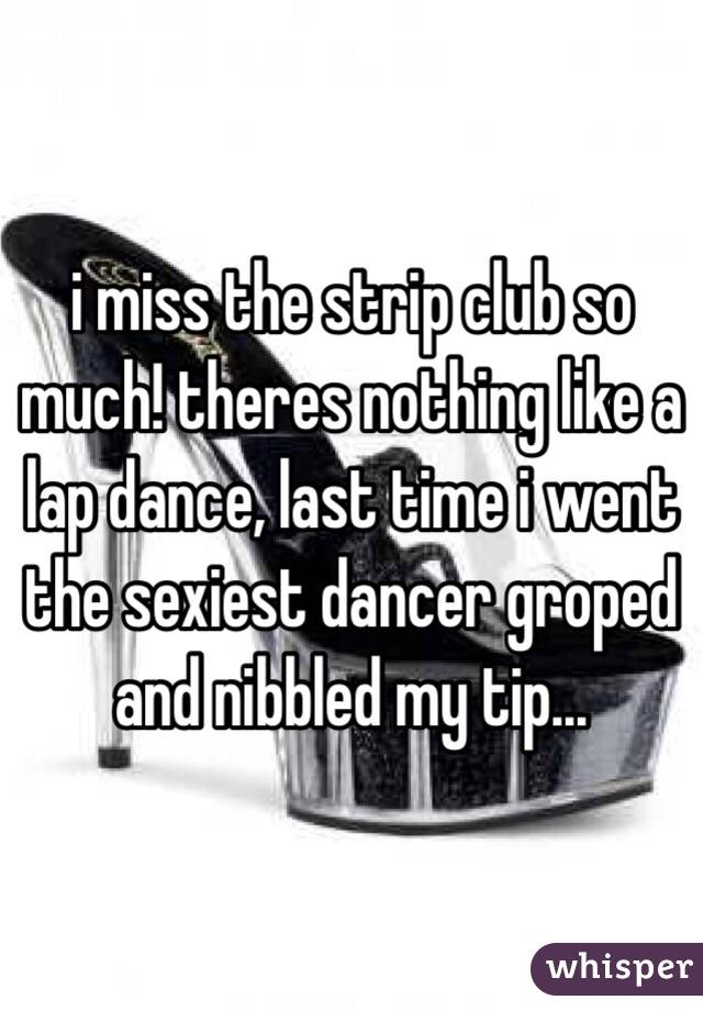 i miss the strip club so much! theres nothing like a lap dance, last time i went the sexiest dancer groped and nibbled my tip...