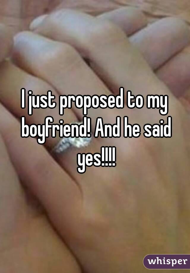 I just proposed to my boyfriend! And he said yes!!!!