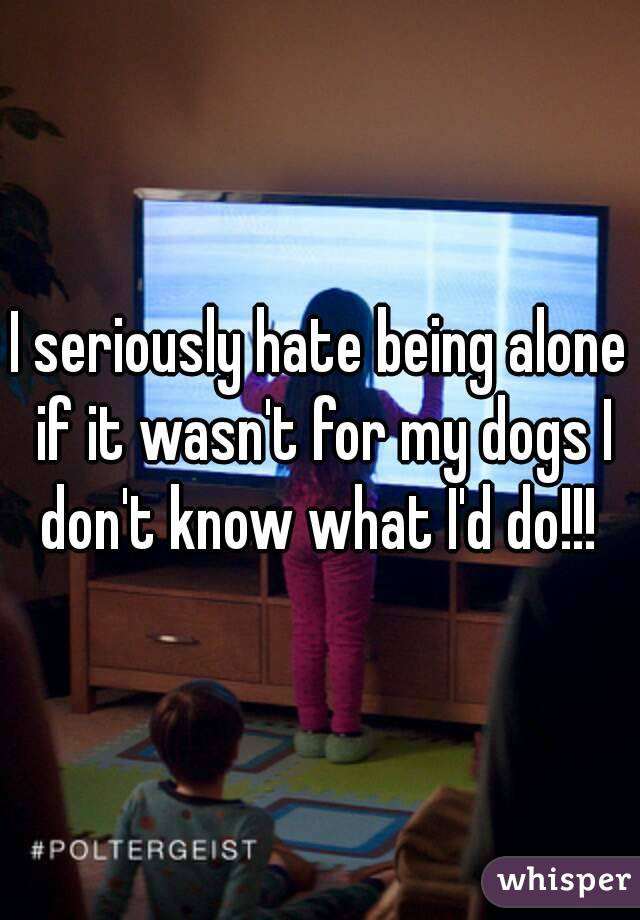 I seriously hate being alone if it wasn't for my dogs I don't know what I'd do!!!