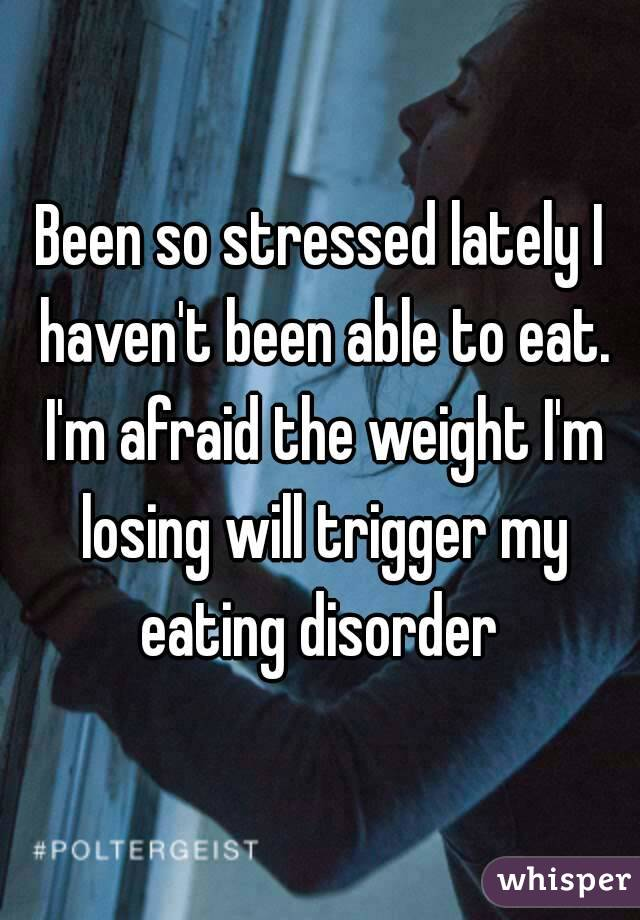 Been so stressed lately I haven't been able to eat. I'm afraid the weight I'm losing will trigger my eating disorder