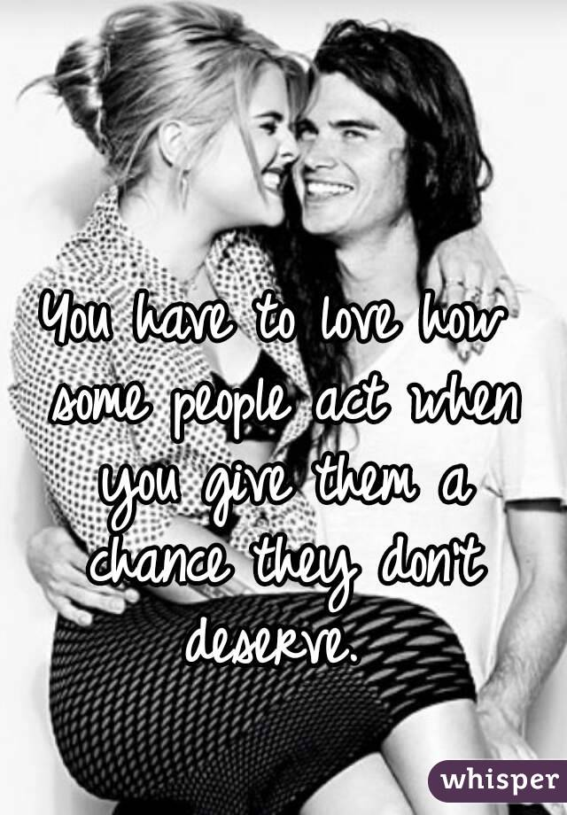 You have to love how some people act when you give them a chance they don't deserve.