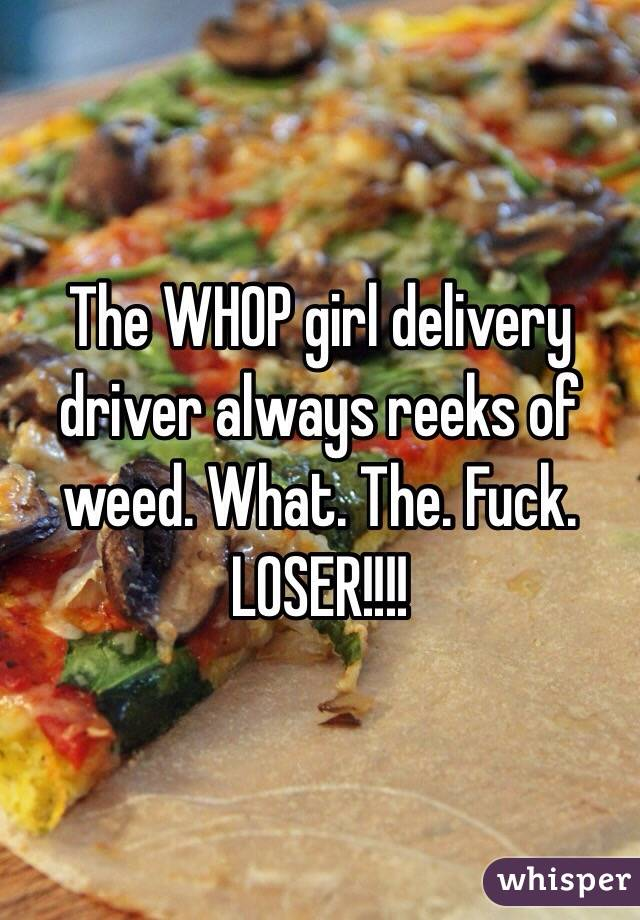 The WHOP girl delivery driver always reeks of weed. What. The. Fuck. LOSER!!!!