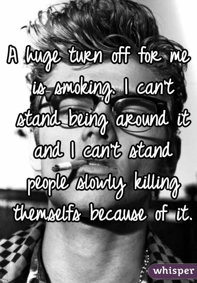 A huge turn off for me is smoking. I can't stand being around it and I can't stand people slowly killing themselfs because of it.
