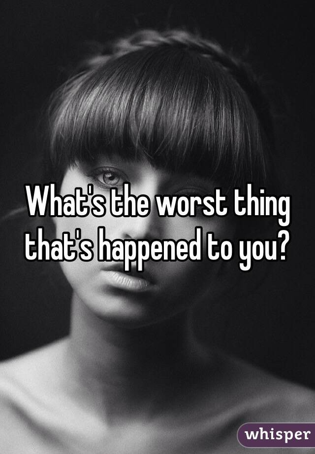 What's the worst thing that's happened to you?