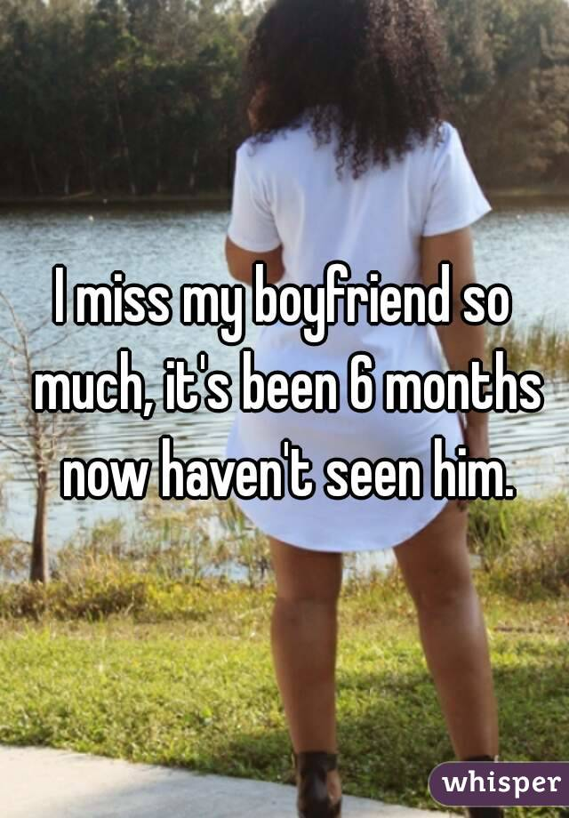 I miss my boyfriend so much, it's been 6 months now haven't seen him.