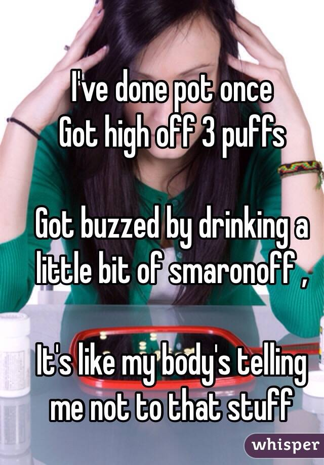 I've done pot once  Got high off 3 puffs   Got buzzed by drinking a little bit of smaronoff ,   It's like my body's telling me not to that stuff