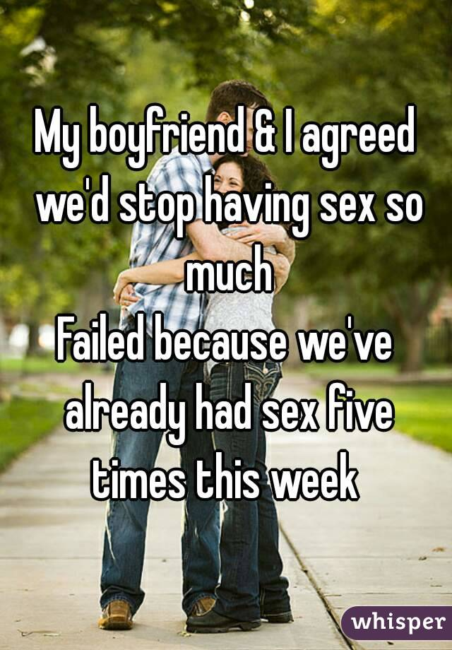 My boyfriend & I agreed we'd stop having sex so much Failed because we've already had sex five times this week