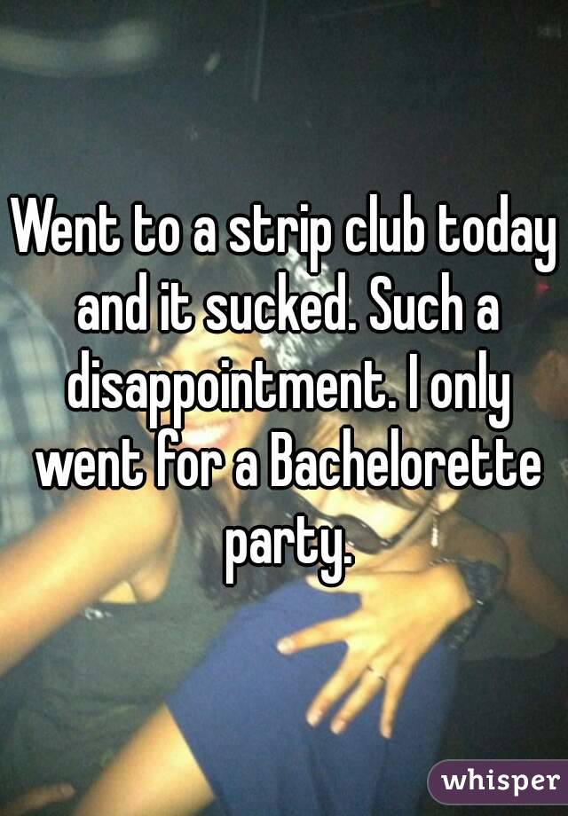 Went to a strip club today and it sucked. Such a disappointment. I only went for a Bachelorette party.