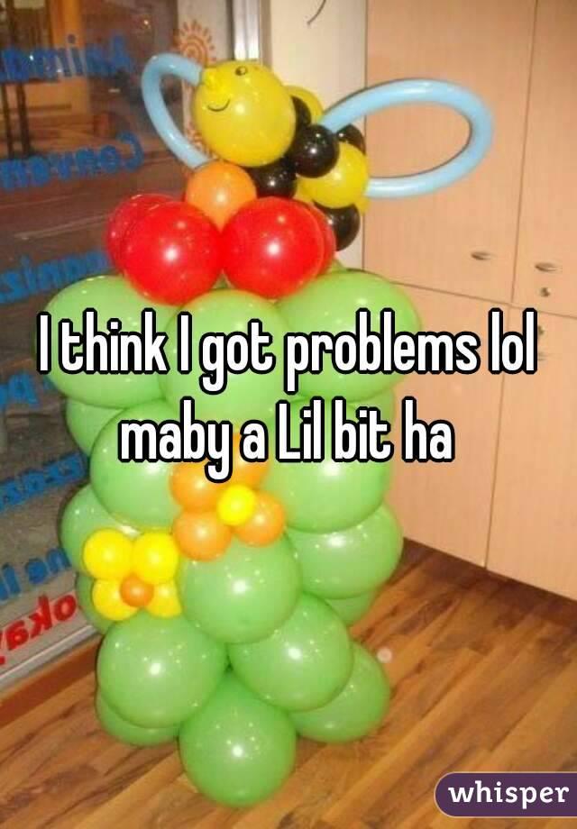 I think I got problems lol maby a Lil bit ha
