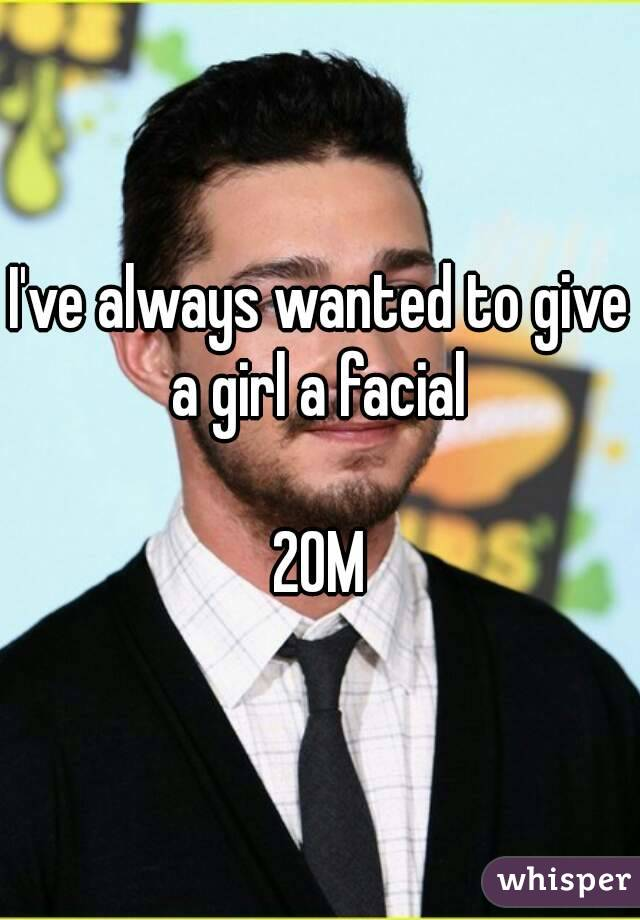 I've always wanted to give a girl a facial   20M