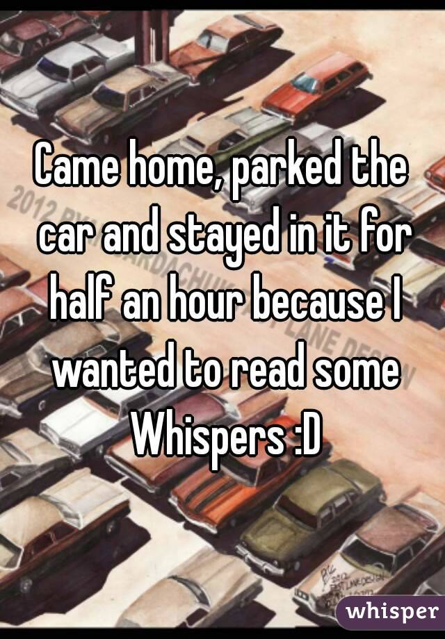Came home, parked the car and stayed in it for half an hour because I wanted to read some Whispers :D
