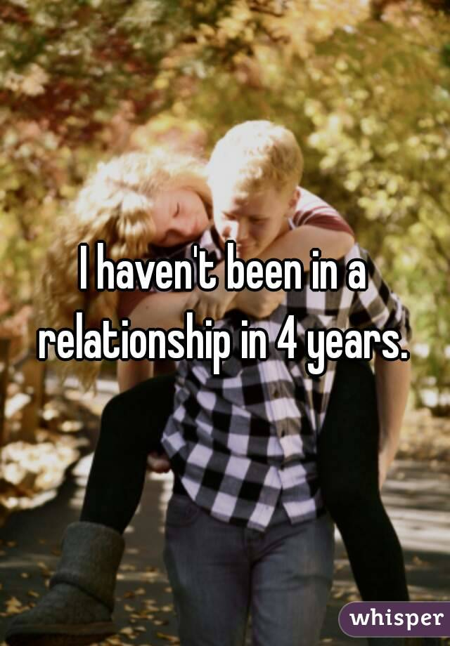I haven't been in a relationship in 4 years.