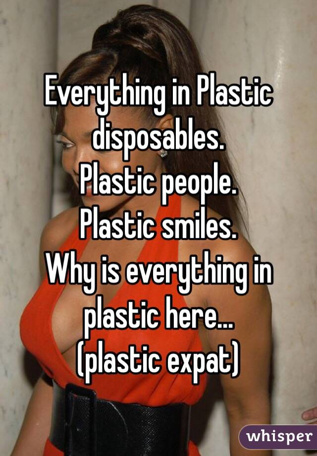 Everything in Plastic disposables. Plastic people. Plastic smiles. Why is everything in plastic here... (plastic expat)