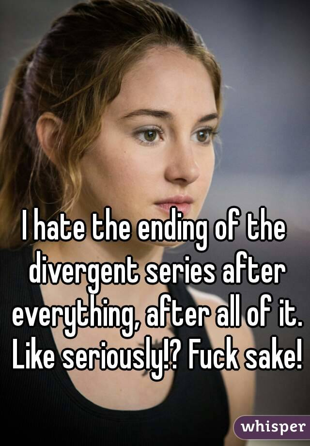 I hate the ending of the divergent series after everything, after all of it. Like seriously!? Fuck sake!