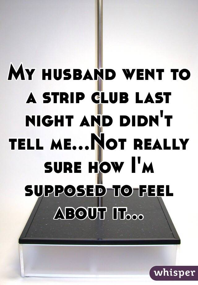 My husband went to a strip club last night and didn't tell me...Not really sure how I'm supposed to feel about it...