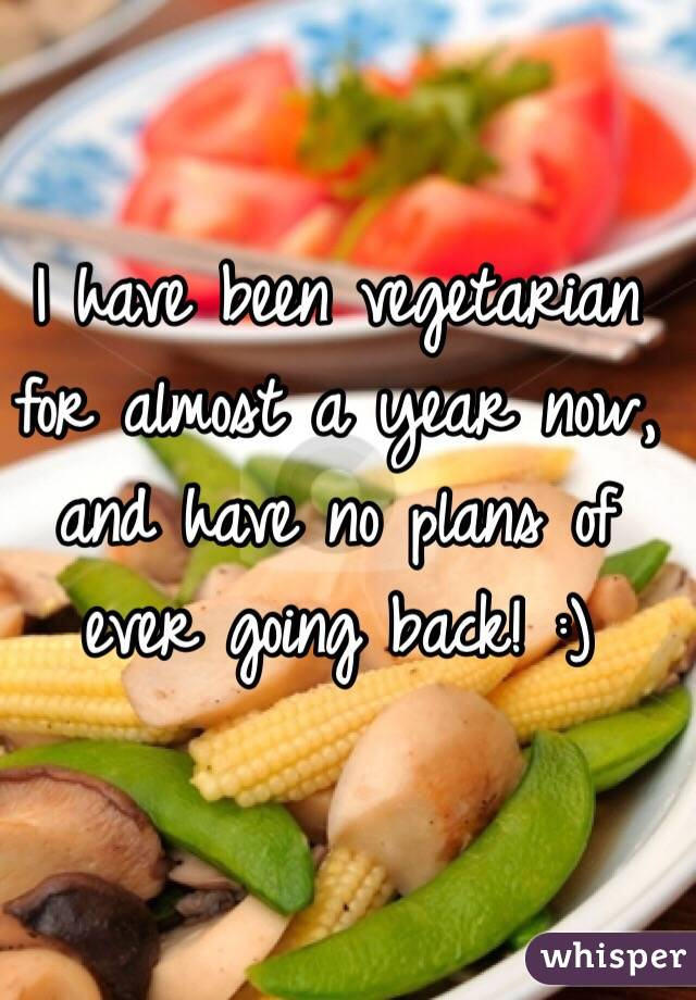 I have been vegetarian for almost a year now, and have no plans of ever going back! :)