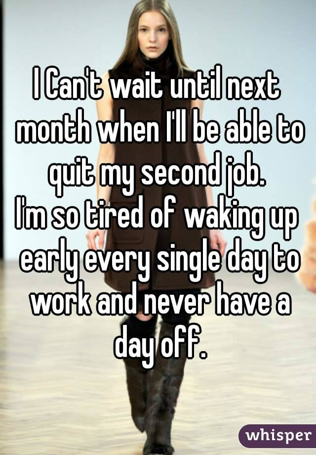 I Can't wait until next month when I'll be able to quit my second job.  I'm so tired of waking up early every single day to work and never have a day off.