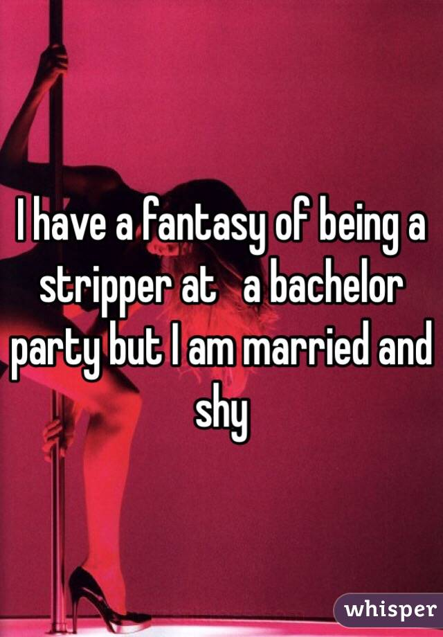I have a fantasy of being a stripper at   a bachelor party but I am married and shy