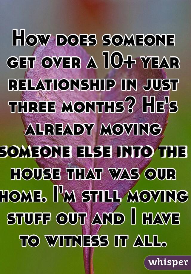 How does someone get over a 10+ year relationship in just three months? He's already moving someone else into the house that was our home. I'm still moving stuff out and I have to witness it all.