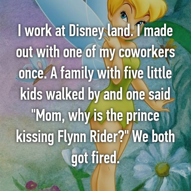 "I work at Disney land. I made out with one of my coworkers once. A family with five little kids walked by and one said ""Mom, why is the prince kissing Flynn Rider?"" We both got fired."