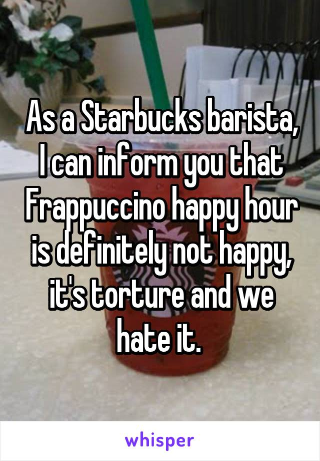 As a Starbucks barista, I can inform you that Frappuccino happy hour is definitely not happy, it's torture and we hate it.