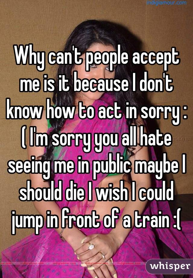 Why can't people accept me is it because I don't know how to act in sorry :( I'm sorry you all hate seeing me in public maybe I should die I wish I could jump in front of a train :(