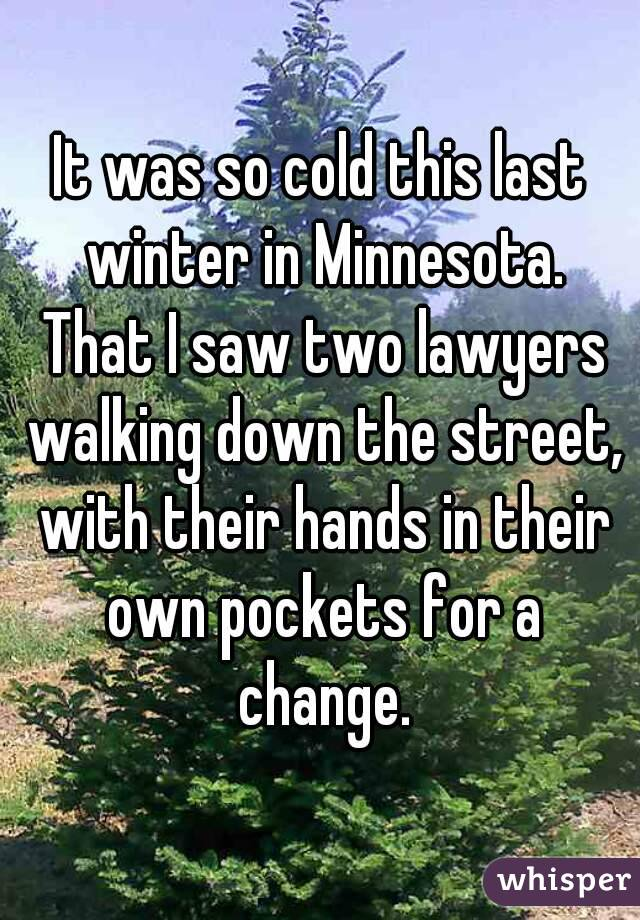 It was so cold this last winter in Minnesota. That I saw two lawyers walking down the street, with their hands in their own pockets for a change.