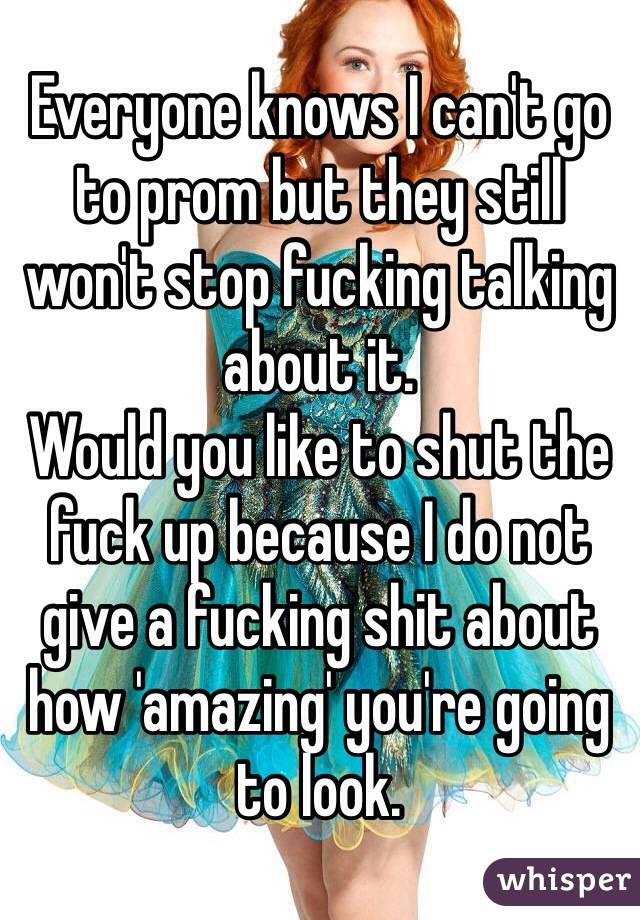 Everyone knows I can't go to prom but they still won't stop fucking talking about it.  Would you like to shut the fuck up because I do not give a fucking shit about how 'amazing' you're going to look.