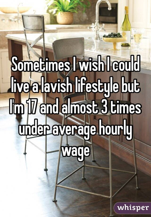 Sometimes I wish I could live a lavish lifestyle but I'm 17 and almost 3 times under average hourly wage